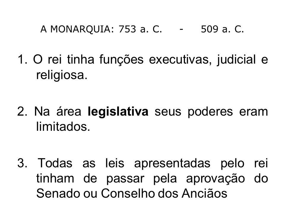 A MONARQUIA: 753 a. C. - 509 a. C. 1. O rei tinha funções executivas, judicial e religiosa. 2. Na área legislativa seus poderes eram limitados. 3. Tod