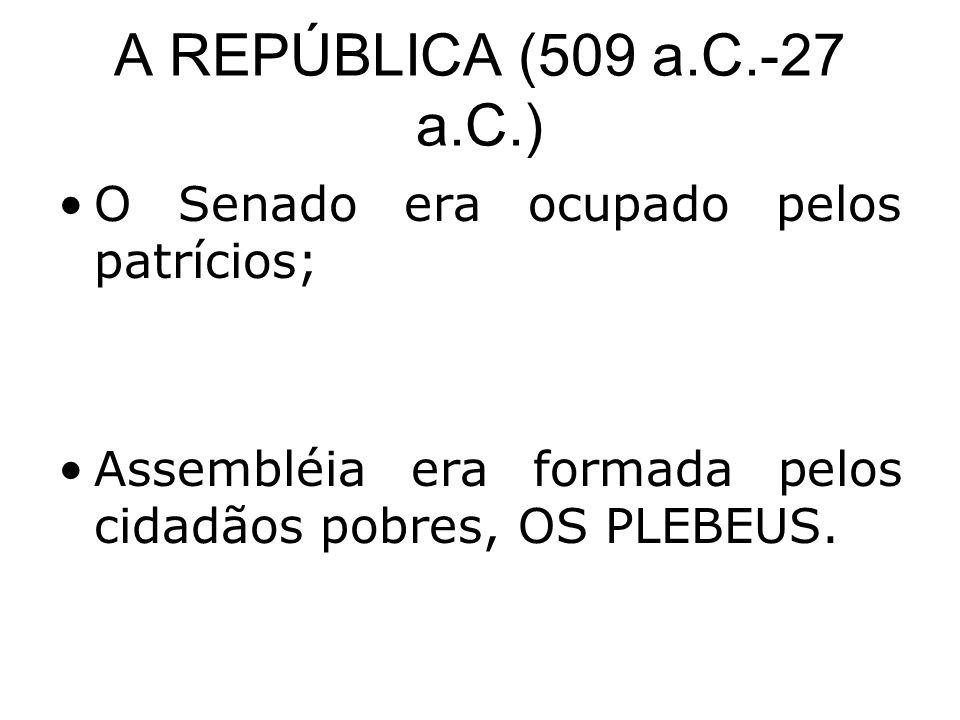 A REPÚBLICA (509 a.C.-27 a.C.) •O Senado era ocupado pelos patrícios; •Assembléia era formada pelos cidadãos pobres, OS PLEBEUS.