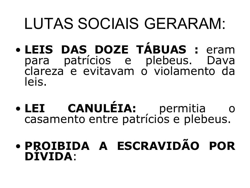 LUTAS SOCIAIS GERARAM: •LEIS DAS DOZE TÁBUAS : eram para patrícios e plebeus. Dava clareza e evitavam o violamento da leis. •LEI CANULÉIA: permitia o