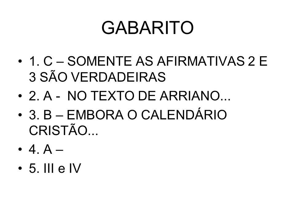 GABARITO •1. C – SOMENTE AS AFIRMATIVAS 2 E 3 SÃO VERDADEIRAS •2. A - NO TEXTO DE ARRIANO... •3. B – EMBORA O CALENDÁRIO CRISTÃO... •4. A – •5. III e