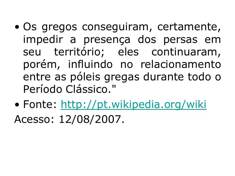 •Os gregos conseguiram, certamente, impedir a presença dos persas em seu território; eles continuaram, porém, influindo no relacionamento entre as póleis gregas durante todo o Período Clássico. •Fonte: http://pt.wikipedia.org/wikihttp://pt.wikipedia.org/wiki Acesso: 12/08/2007.