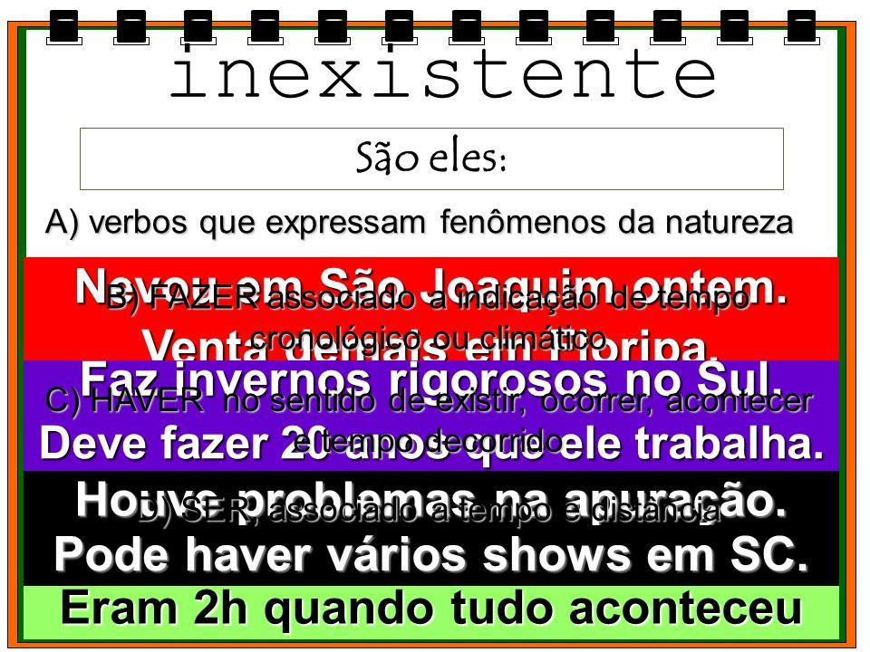 inexistente São eles: A) verbos que expressam fenômenos da natureza Nevou em São Joaquim ontem. Venta demais em Floripa. B) FAZER associado a indicaçã