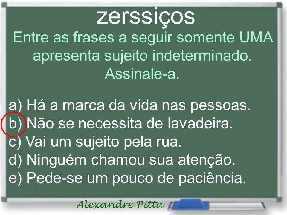 Alexandre Pitta zerssiços Entre as frases a seguir somente UMA apresenta sujeito indeterminado. Assinale-a. a) Há a marca da vida nas pessoas. b) Não