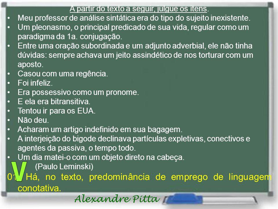 Alexandre Pitta A partir do texto a seguir, julgue os itens. •Meu professor de análise sintática era do tipo do sujeito inexistente. •Um pleonasmo, o