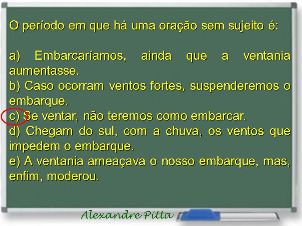 Alexandre Pitta O período em que há uma oração sem sujeito é: a) Embarcaríamos, ainda que a ventania aumentasse. b) Caso ocorram ventos fortes, suspen