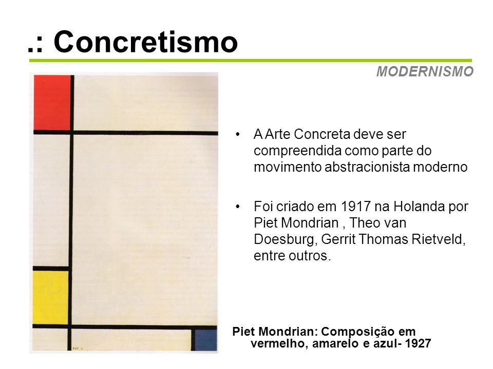 .: Concretismo MODERNISMO Piet Mondrian: Composição em vermelho, amarelo e azul- 1927 •A Arte Concreta deve ser compreendida como parte do movimento abstracionista moderno •Foi criado em 1917 na Holanda por Piet Mondrian, Theo van Doesburg, Gerrit Thomas Rietveld, entre outros.