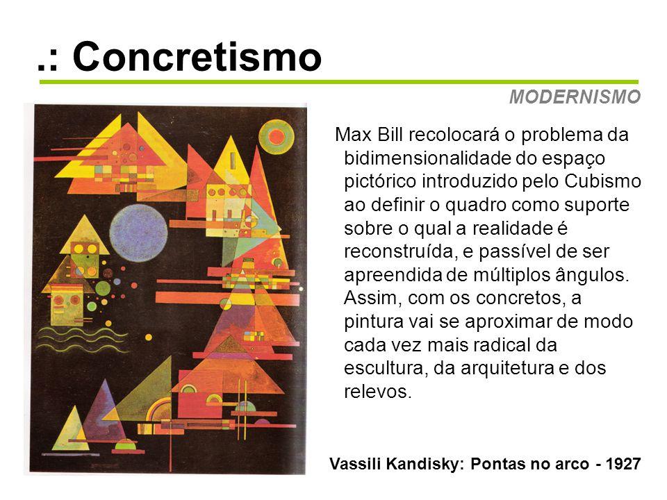 .: Concretismo MODERNISMO Vassili Kandisky: Pontas no arco - 1927 Max Bill recolocará o problema da bidimensionalidade do espaço pictórico introduzido pelo Cubismo ao definir o quadro como suporte sobre o qual a realidade é reconstruída, e passível de ser apreendida de múltiplos ângulos.
