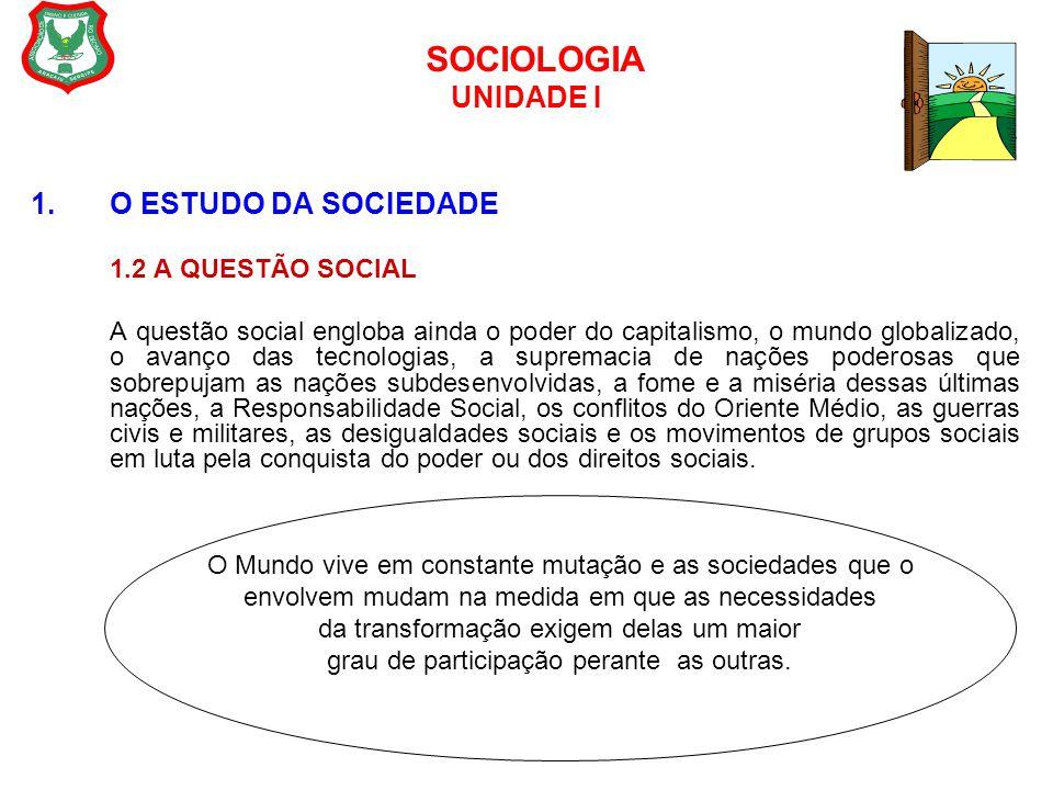 SOCIOLOGIA UNIDADE I 1.O ESTUDO DA SOCIEDADE 1.2 A QUESTÃO SOCIAL A questão social engloba ainda o poder do capitalismo, o mundo globalizado, o avanço