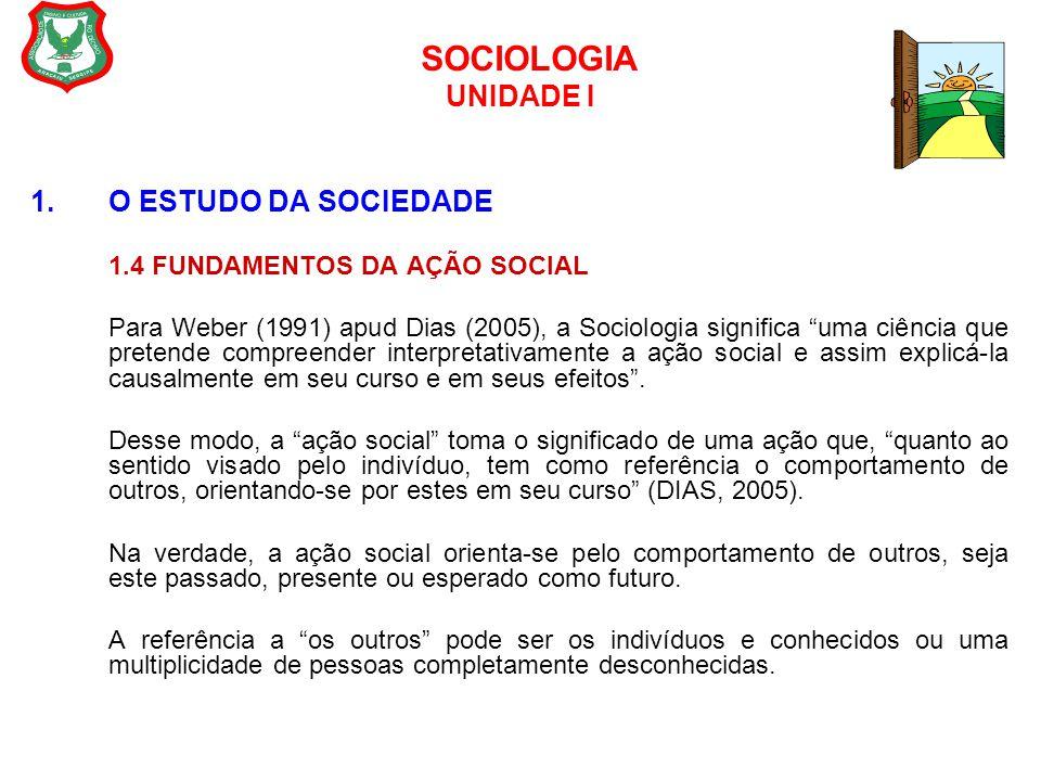 """SOCIOLOGIA UNIDADE I 1.O ESTUDO DA SOCIEDADE 1.4 FUNDAMENTOS DA AÇÃO SOCIAL Para Weber (1991) apud Dias (2005), a Sociologia significa """"uma ciência qu"""