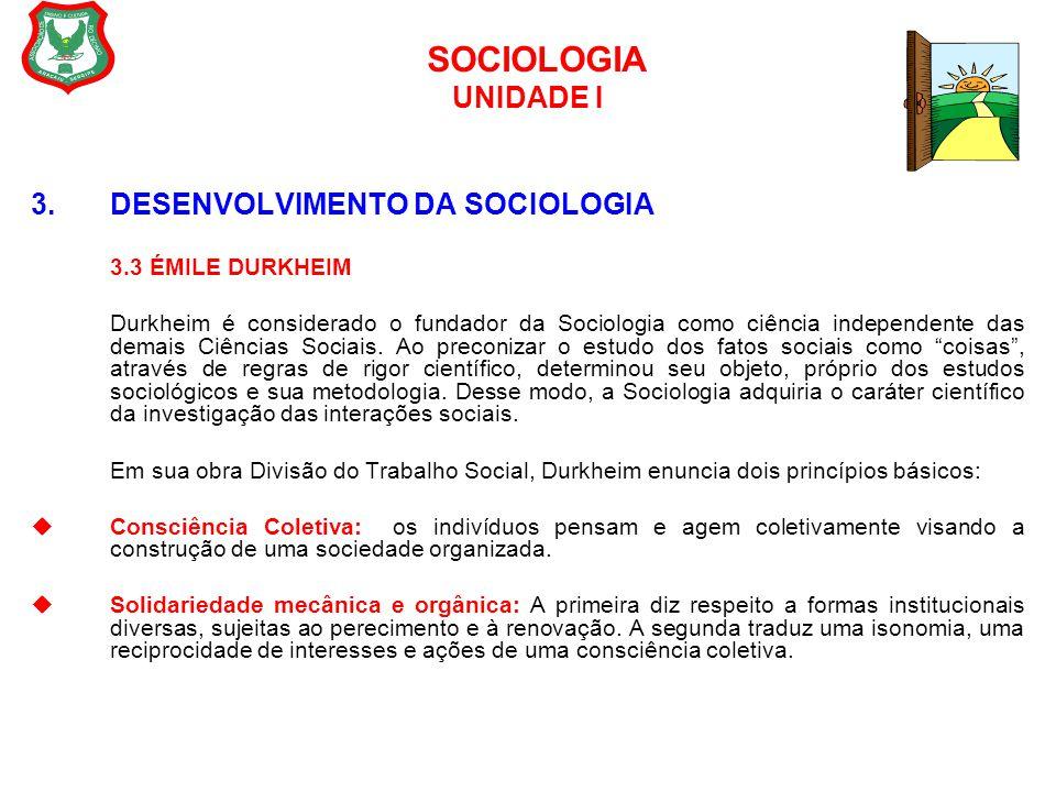 SOCIOLOGIA UNIDADE I 3. DESENVOLVIMENTO DA SOCIOLOGIA 3.3 ÉMILE DURKHEIM Durkheim é considerado o fundador da Sociologia como ciência independente das