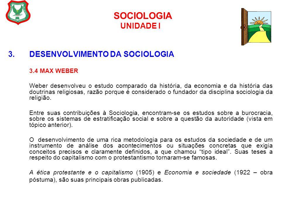 SOCIOLOGIA UNIDADE I 3. DESENVOLVIMENTO DA SOCIOLOGIA 3.4 MAX WEBER Weber desenvolveu o estudo comparado da história, da economia e da história das do