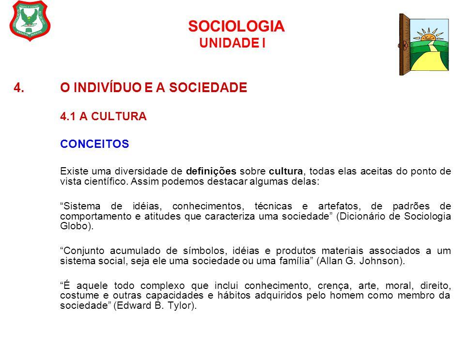 SOCIOLOGIA UNIDADE I 4. O INDIVÍDUO E A SOCIEDADE 4.1 A CULTURA CONCEITOS Existe uma diversidade de definições sobre cultura, todas elas aceitas do po