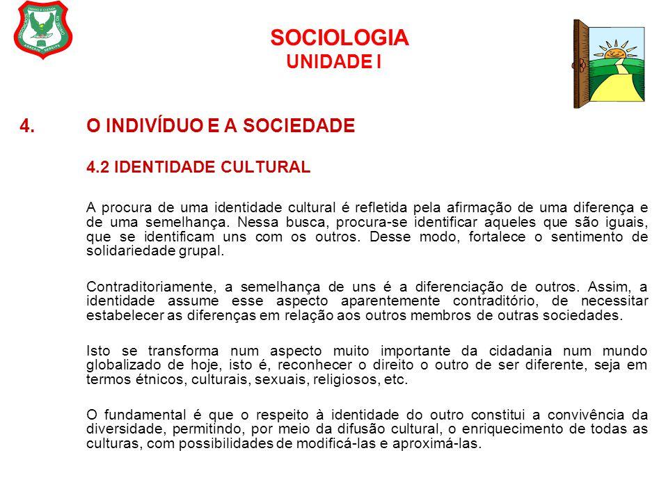 SOCIOLOGIA UNIDADE I 4. O INDIVÍDUO E A SOCIEDADE 4.2 IDENTIDADE CULTURAL A procura de uma identidade cultural é refletida pela afirmação de uma difer