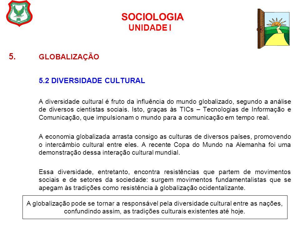 SOCIOLOGIA UNIDADE I 5. GLOBALIZAÇÃO 5.2 DIVERSIDADE CULTURAL A diversidade cultural é fruto da influência do mundo globalizado, segundo a análise de