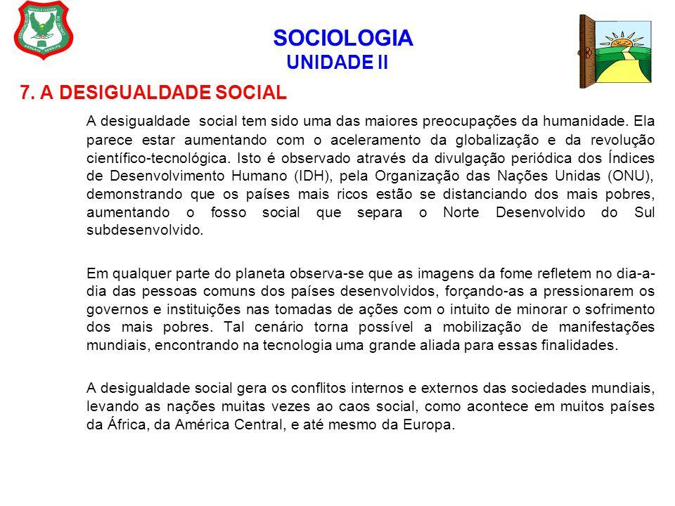 SOCIOLOGIA UNIDADE II 7. A DESIGUALDADE SOCIAL A desigualdade social tem sido uma das maiores preocupações da humanidade. Ela parece estar aumentando