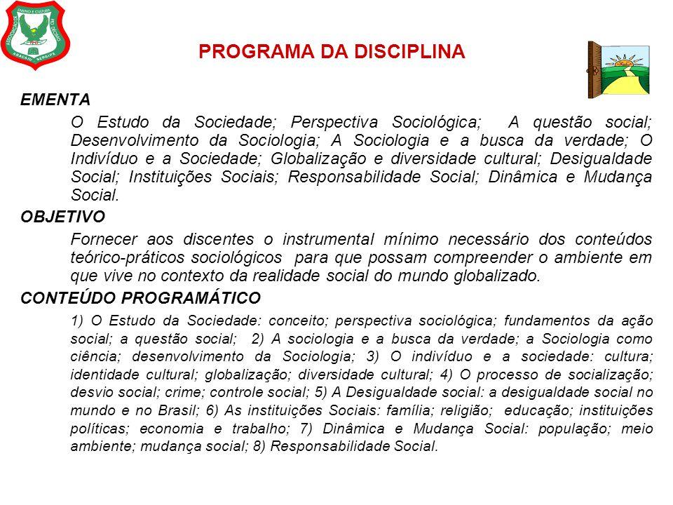 PROGRAMA DA DISCIPLINA EMENTA O Estudo da Sociedade; Perspectiva Sociológica; A questão social; Desenvolvimento da Sociologia; A Sociologia e a busca
