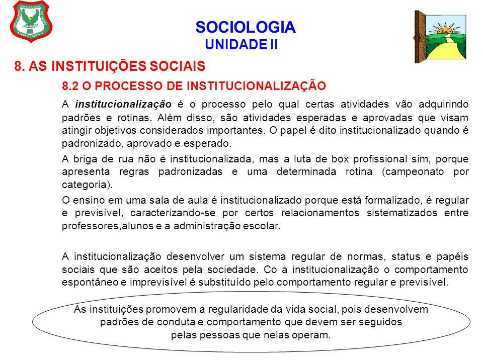 SOCIOLOGIA UNIDADE II 8. AS INSTITUIÇÕES SOCIAIS 8.2 O PROCESSO DE INSTITUCIONALIZAÇÃO A institucionalização é o processo pelo qual certas atividades