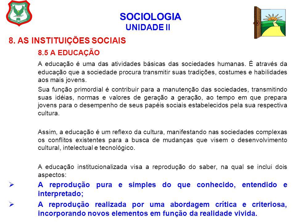 SOCIOLOGIA UNIDADE II 8. AS INSTITUIÇÕES SOCIAIS 8.5 A EDUCAÇÃO A educação é uma das atividades básicas das sociedades humanas. É através da educação