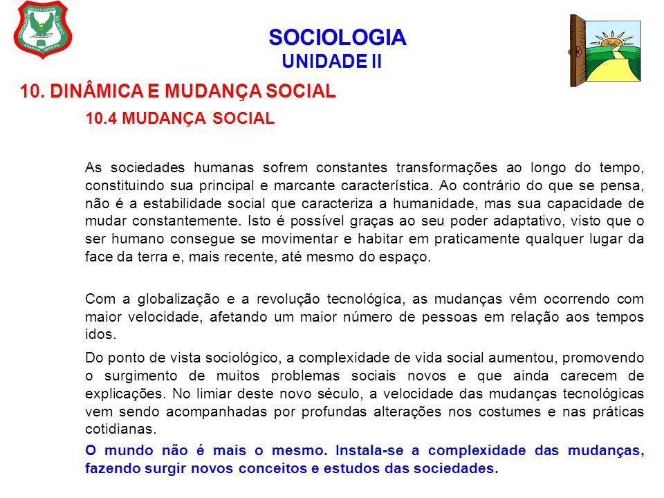 SOCIOLOGIA UNIDADE II 10. DINÂMICA E MUDANÇA SOCIAL 10.4 MUDANÇA SOCIAL As sociedades humanas sofrem constantes transformações ao longo do tempo, cons