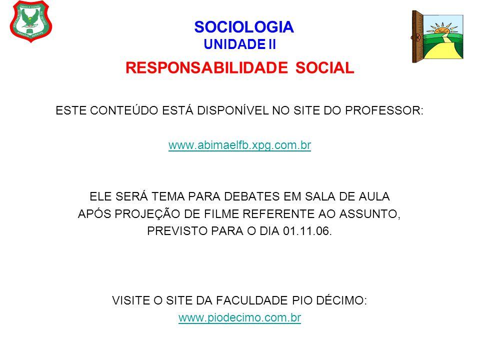 SOCIOLOGIA UNIDADE II RESPONSABILIDADE SOCIAL ESTE CONTEÚDO ESTÁ DISPONÍVEL NO SITE DO PROFESSOR: www.abimaelfb.xpg.com.br ELE SERÁ TEMA PARA DEBATES