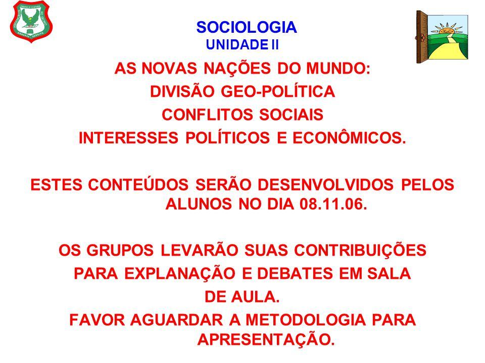 SOCIOLOGIA UNIDADE II AS NOVAS NAÇÕES DO MUNDO: DIVISÃO GEO-POLÍTICA CONFLITOS SOCIAIS INTERESSES POLÍTICOS E ECONÔMICOS. ESTES CONTEÚDOS SERÃO DESENV