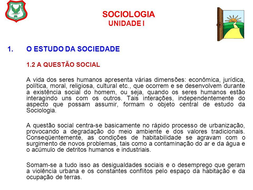 SOCIOLOGIA UNIDADE I 1.O ESTUDO DA SOCIEDADE 1.2 A QUESTÃO SOCIAL A vida dos seres humanos apresenta várias dimensões: econômica, jurídica, política,