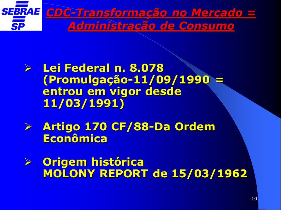 10 CDC-Transformação no Mercado = Administração de Consumo  Lei Federal n. 8.078 (Promulgação-11/09/1990 = entrou em vigor desde 11/03/1991)  Artigo