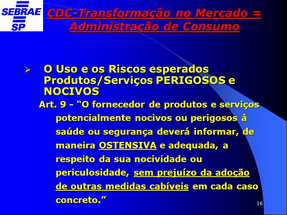 """16 CDC-Transformação no Mercado = Administração de Consumo  O Uso e os Riscos esperados Produtos/Serviços PERIGOSOS e NOCIVOS Art. 9 - """"O fornecedor"""