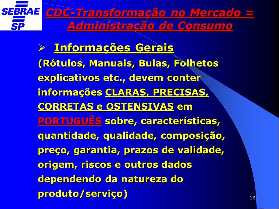 18 CDC-Transformação no Mercado = Administração de Consumo  Informações Gerais (Rótulos, Manuais, Bulas, Folhetos explicativos etc., devem conter inf