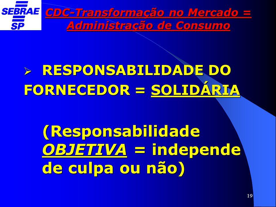 19 CDC-Transformação no Mercado = Administração de Consumo  RESPONSABILIDADE DO FORNECEDOR = SOLIDÁRIA (Responsabilidade OBJETIVA = independe de culp