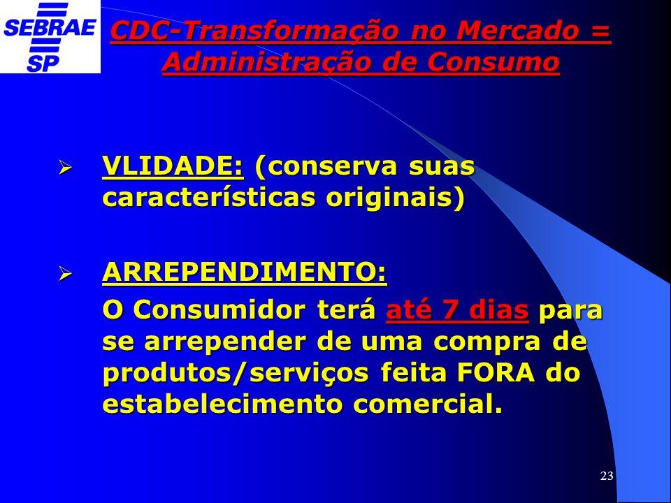 23 CDC-Transformação no Mercado = Administração de Consumo  VLIDADE: (conserva suas características originais)  ARREPENDIMENTO: O Consumidor terá at