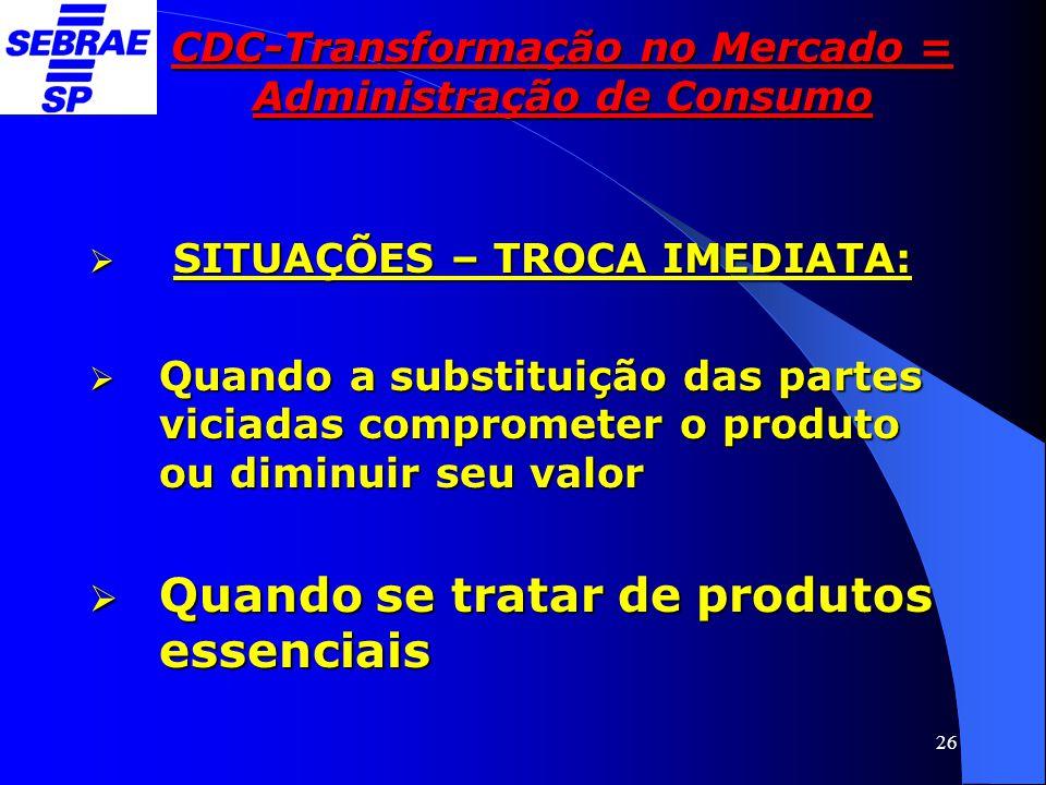 26 CDC-Transformação no Mercado = Administração de Consumo  SITUAÇÕES – TROCA IMEDIATA:  Quando a substituição das partes viciadas comprometer o pro