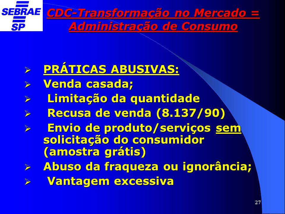 27 CDC-Transformação no Mercado = Administração de Consumo  PRÁTICAS ABUSIVAS:  Venda casada;  Limitação da quantidade  Recusa de venda (8.137/90)