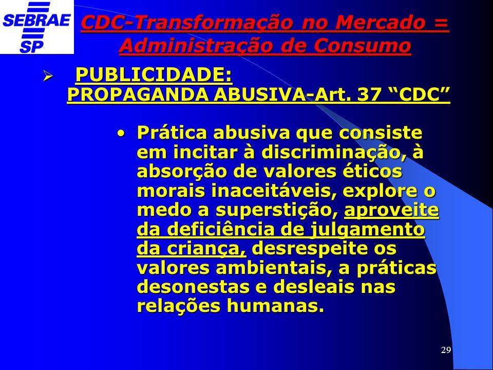 """29 CDC-Transformação no Mercado = Administração de Consumo  PUBLICIDADE: PROPAGANDA ABUSIVA-Art. 37 """"CDC"""" •Prática abusiva que consiste em incitar à"""