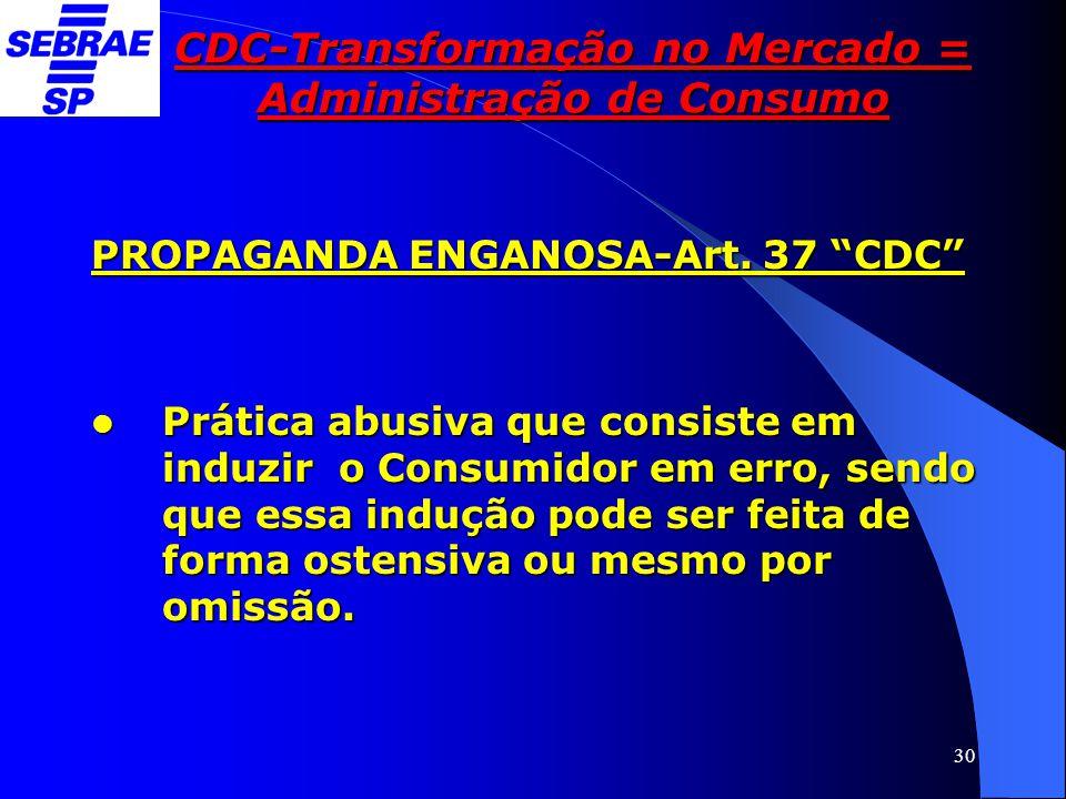 """30 CDC-Transformação no Mercado = Administração de Consumo PROPAGANDA ENGANOSA-Art. 37 """"CDC""""  Prática abusiva que consiste em induzir o Consumidor em"""