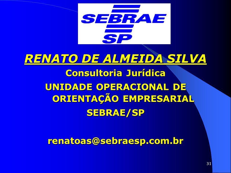 31 RENATO DE ALMEIDA SILVA Consultoria Jurídica UNIDADE OPERACIONAL DE ORIENTAÇÃO EMPRESARIAL SEBRAE/SPrenatoas@sebraesp.com.br