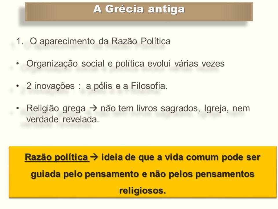 A Grécia antiga 1.O aparecimento da Razão Política •Organização social e política evolui várias vezes •2 inovações : a pólis e a Filosofia. •Religião