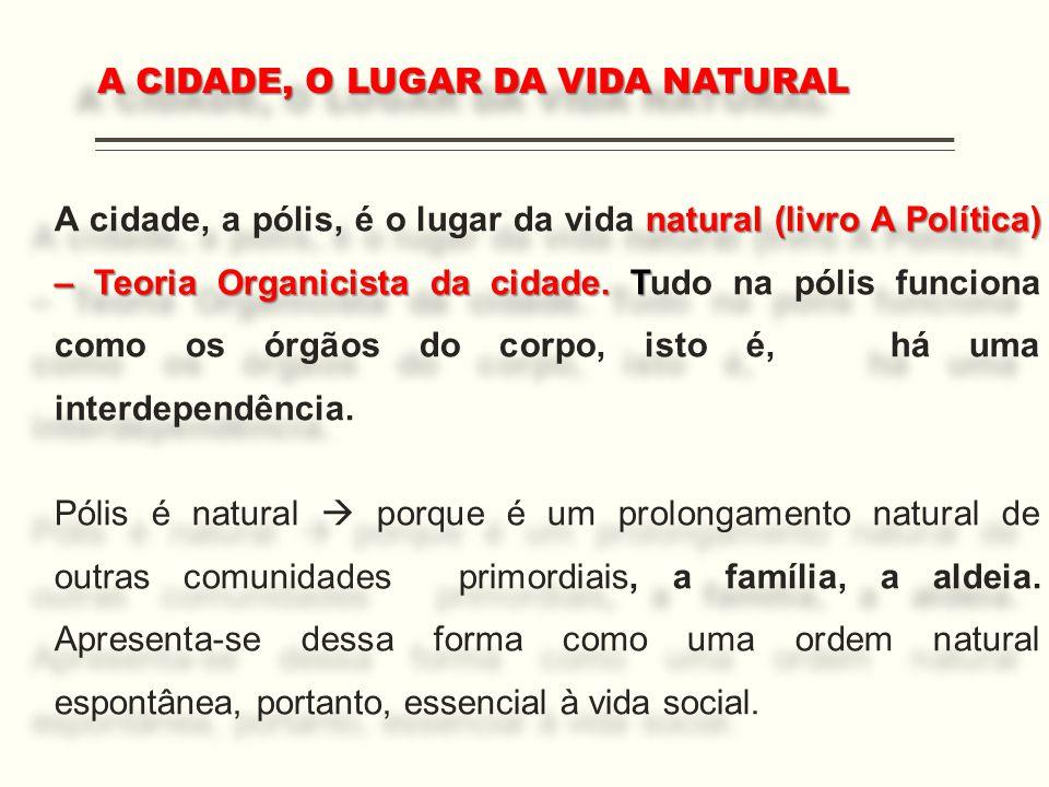 natural (livro A Política) – Teoria Organicista da cidade. T A cidade, a pólis, é o lugar da vida natural (livro A Política) – Teoria Organicista da c