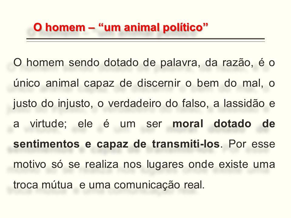 """O homem – """"um animal político"""" O homem sendo dotado de palavra, da razão, é o único animal capaz de discernir o bem do mal, o justo do injusto, o verd"""
