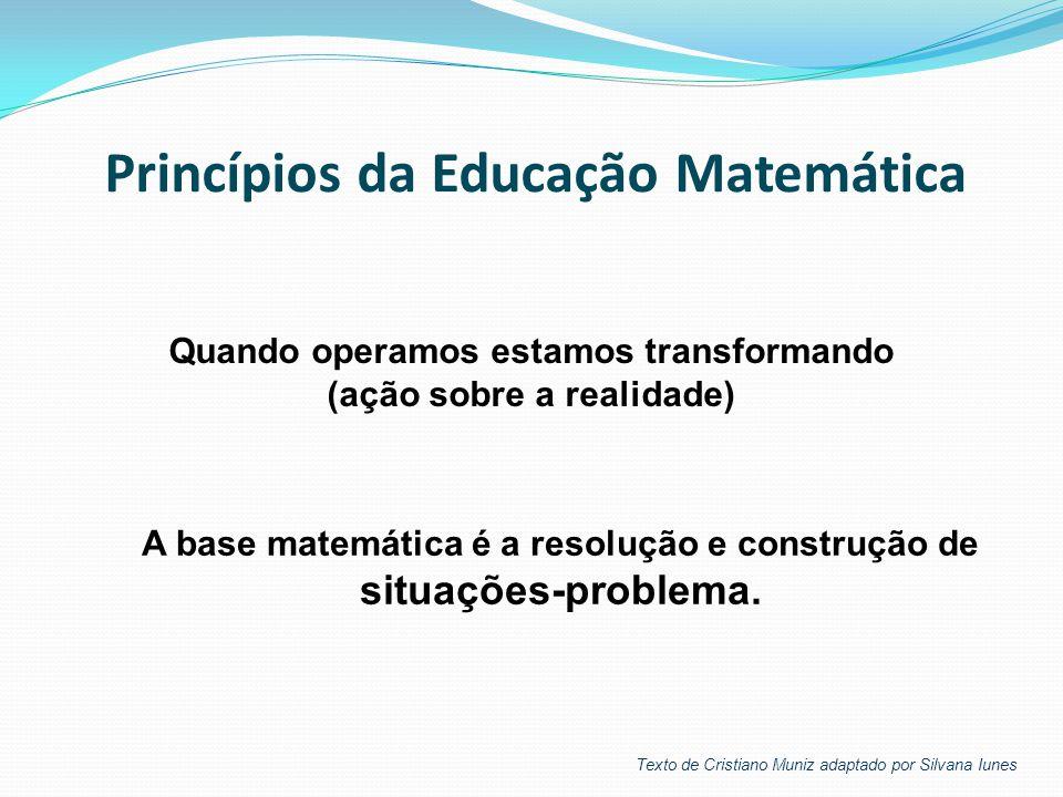 Quando operamos estamos transformando (ação sobre a realidade) A base matemática é a resolução e construção de situações-problema. Princípios da Educa