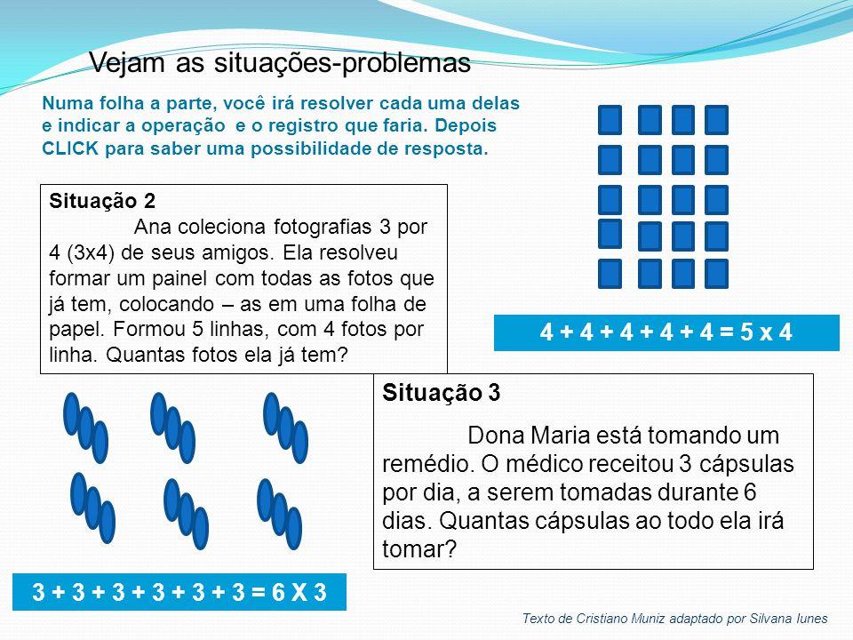 Situação 3 Dona Maria está tomando um remédio. O médico receitou 3 cápsulas por dia, a serem tomadas durante 6 dias. Quantas cápsulas ao todo ela irá
