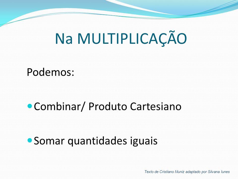 Na MULTIPLICAÇÃO Podemos:  Combinar/ Produto Cartesiano  Somar quantidades iguais Texto de Cristiano Muniz adaptado por Silvana Iunes