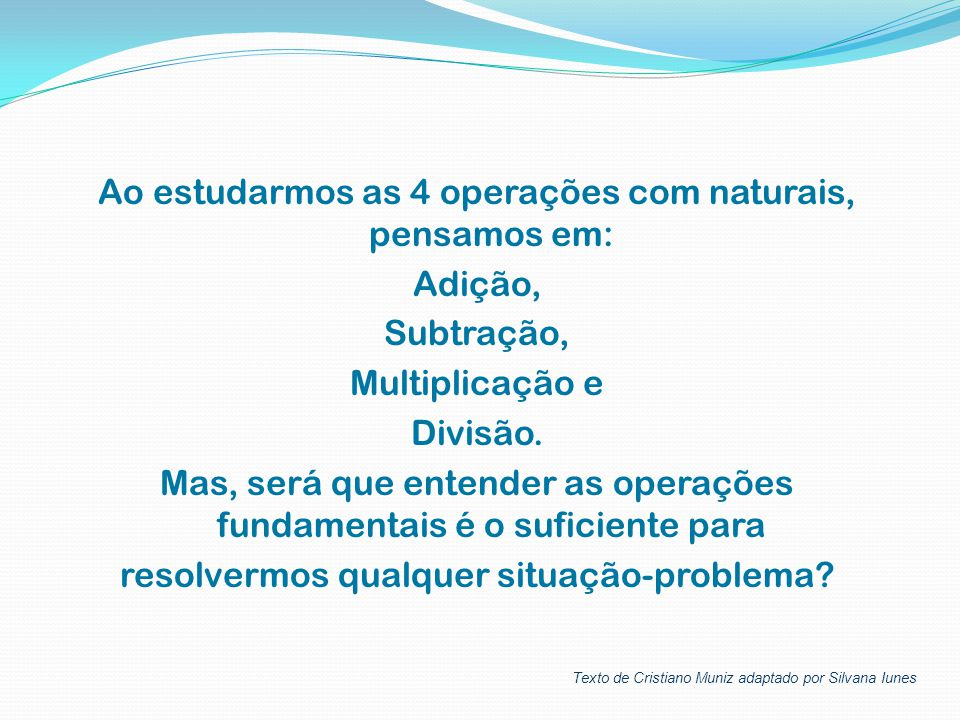 Ao estudarmos as 4 operações com naturais, pensamos em: Adição, Subtração, Multiplicação e Divisão. Mas, será que entender as operações fundamentais é