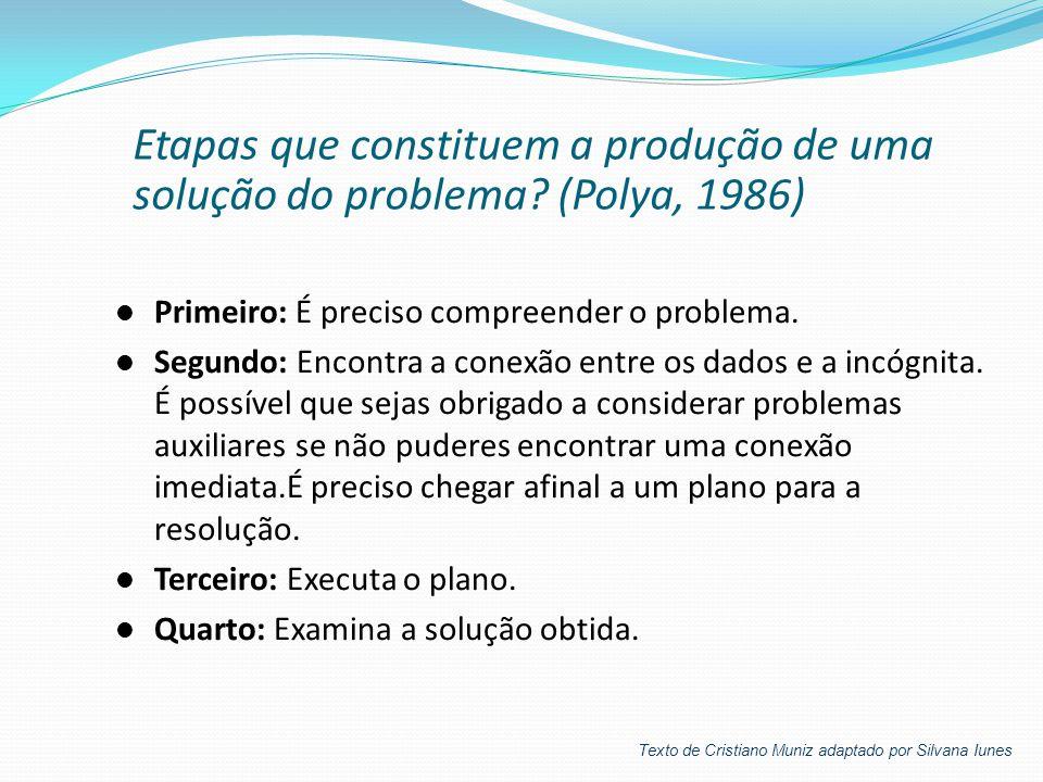 Etapas que constituem a produção de uma solução do problema? (Polya, 1986)  Primeiro: É preciso compreender o problema.  Segundo: Encontra a conexão
