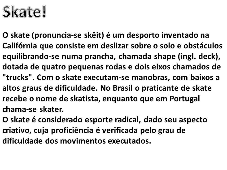 O skate (pronuncia-se skêit) é um desporto inventado na Califórnia que consiste em deslizar sobre o solo e obstáculos equilibrando-se numa prancha, ch