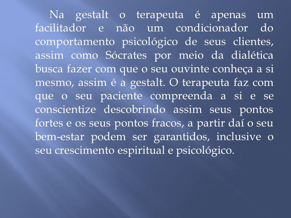 Na gestalt o terapeuta é apenas um facilitador e não um condicionador do comportamento psicológico de seus clientes, assim como Sócrates por meio da dialética busca fazer com que o seu ouvinte conheça a si mesmo, assim é a gestalt.