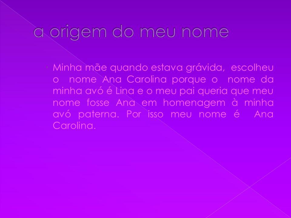  Minha mãe quando estava grávida, escolheu o nome Ana Carolina porque o nome da minha avó é Lina e o meu pai queria que meu nome fosse Ana em homenag