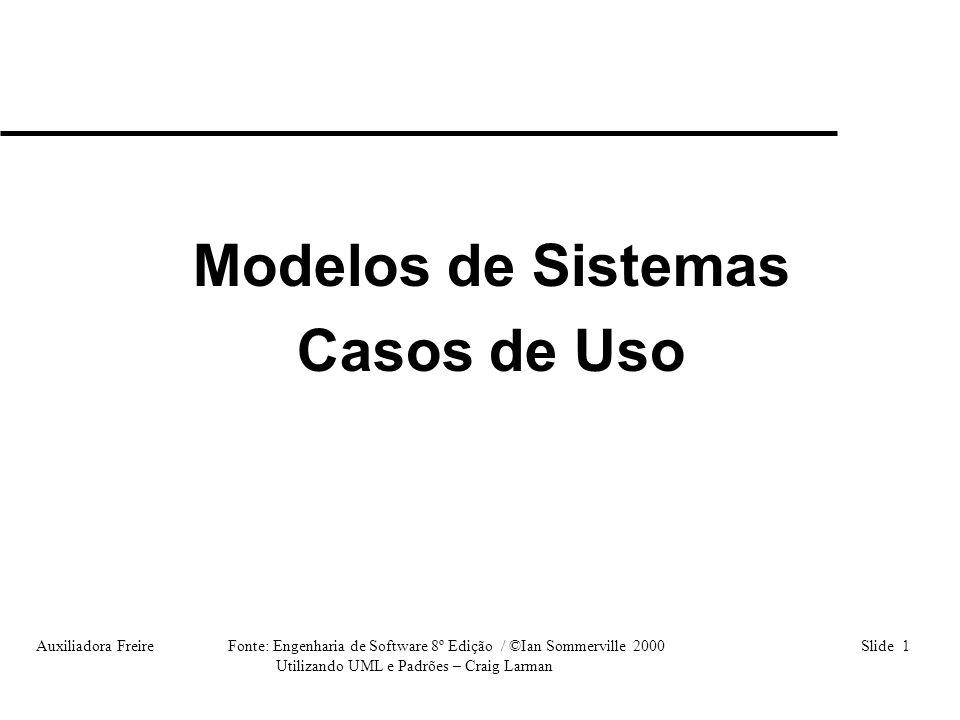 Auxiliadora Freire Fonte: Engenharia de Software 8º Edição / ©Ian Sommerville 2000 Slide 12 Utilizando UML e Padrões – Craig Larman Etapas: • Objetivo • Ator • Descrição • Passos (procedimentos) Características do Diagrama Caso de Uso