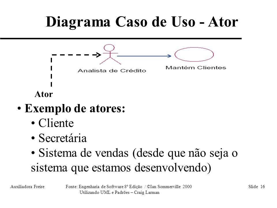 Auxiliadora Freire Fonte: Engenharia de Software 8º Edição / ©Ian Sommerville 2000 Slide 16 Utilizando UML e Padrões – Craig Larman Ator • Exemplo de