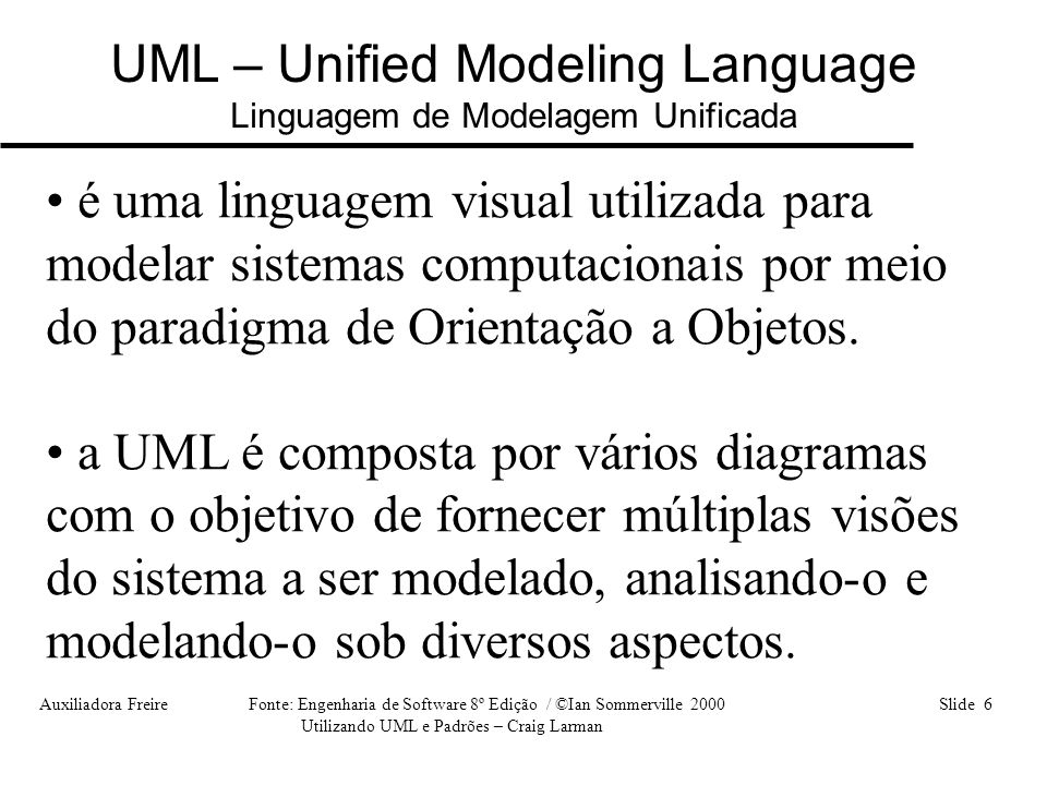 Auxiliadora Freire Fonte: Engenharia de Software 8º Edição / ©Ian Sommerville 2000 Slide 6 Utilizando UML e Padrões – Craig Larman UML – Unified Model